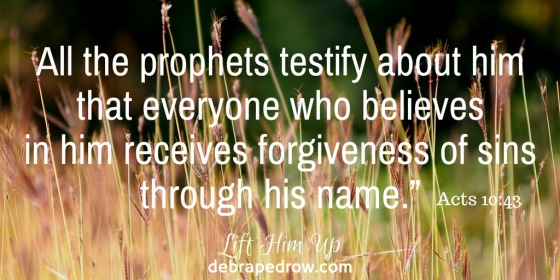 Acts 10_43 All the prophets testify about him that everyone who believes in him receives forgiveness of sins through his name.""