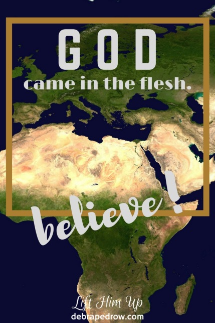 God came in the flesh. Believe!