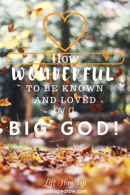 How wonderful to be know and loved by a big God!