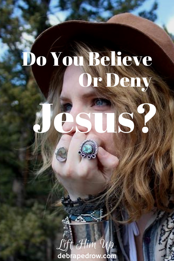 Do you believe or deny Jesus?