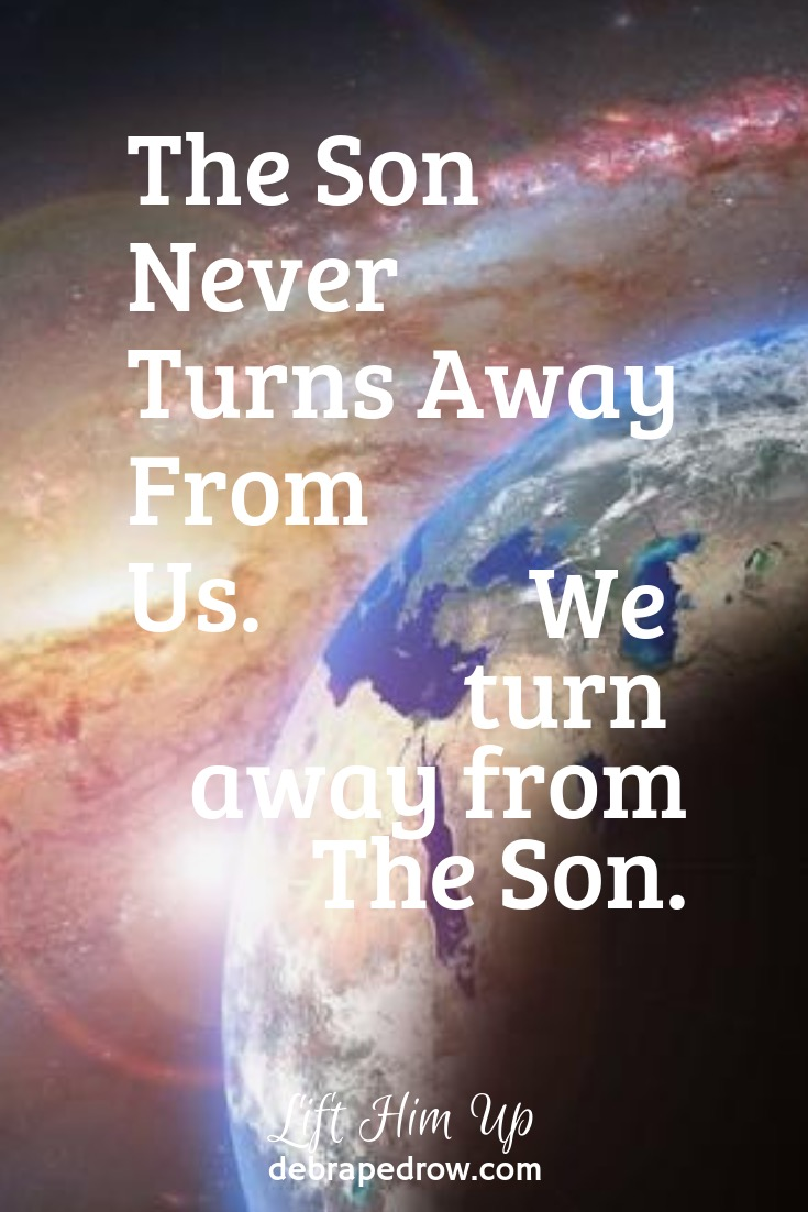 The Son never turns away from us.